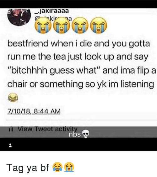 """Memes, Run, and Guess: .Jakiraaaa  bestfriend when i die and you gotta  run me the tea just look up and say  """"bitchhhh guess what"""" and ima flip a  chair or something so yk im listening  2/10/18, 8:44 AM  ill View Tweet activi Tag ya bf 😂😭"""