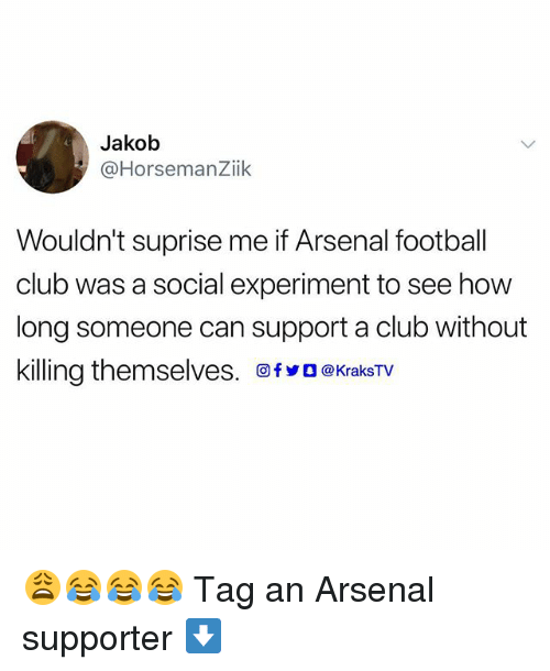 Experimentive: Jakob  @HorsemanZiik  Wouldn't suprise me if Arsenal football  club was a social experiment to see how  long someone can support a club without  killing themselves. 回fyO@KraksTV 😩😂😂😂 Tag an Arsenal supporter ⬇️