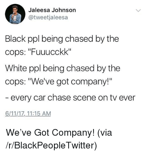 """Blackpeopletwitter, Black, and Chase: Jaleesa Johnson  @tweetjaleesa  Black ppl being chased by the  cops: """"Fuuucckk""""  White ppl being chased by the  cops: """"We've got company!""""  every car chase scene on tv ever  6/11/1Z 11:15 AM <p>We've Got Company! (via /r/BlackPeopleTwitter)</p>"""