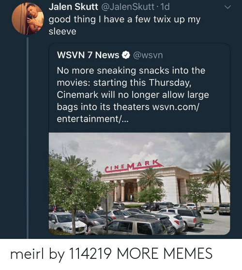 Wsvn: Jalen Skutt @JalenSkutt 1d  good thing I have a few twix up my  sleeve  WSVN 7 News @wsvn  No more sneaking snacks into the  movies: starting this Thursday,  Cinemark will no longer allow large  bags into its theaters wsvn.com/  entertainment/...  CINEMARK meirl by 114219 MORE MEMES