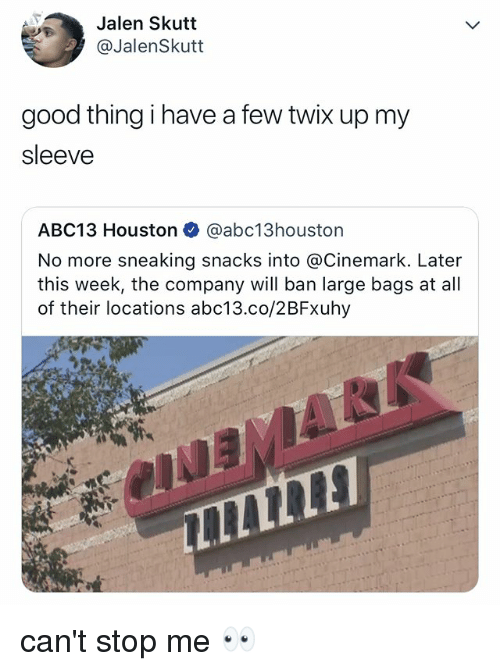 Abc13, Good, and Houston: Jalen Skutt  @JalenSkutt  good thing i have a few twix up my  sleeve  ABC13 Houston @abc13houstorn  No more sneaking snacks into @Cinemark. Later  this week, the company will ban large bags at all  of their locations abc13.co/2BFxuhy can't stop me 👀