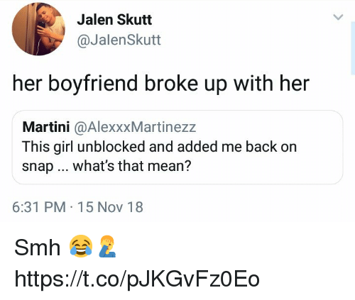 Unblocked: Jalen Skutt  @JalenSkutt  her boyfriend broke up with her  Martini @AlexxxMartinezz  This girl unblocked and added me back on  snap what's that mean?  6:31 PM 15 Nov 18 Smh 😂🤦♂️ https://t.co/pJKGvFz0Eo
