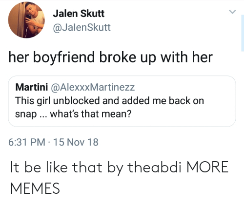 Unblocked: Jalen Skutt  @JalenSkutt  her boyfriend broke up with her  Martini @AlexxxMartinezz  This girl unblocked and added me back on  snap what's that mean?  6:31 PM-15 Nov 18 It be like that by theabdi MORE MEMES