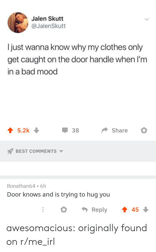 R Me Irl: Jalen Skutt  @JalenSkutt  I just wanna know why my clothes only  get caught on the door handle when 'm  in a bad mood  џ 38  share 。  BEST COMMENTS  Ronathan64 6h  Door knows and is trying to hug you  ○  Reply  45 awesomacious:  originally found on r/me_irl