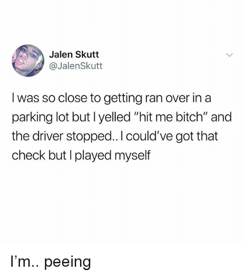 "Bitch, Memes, and 🤖: Jalen Skutt  @JalenSkutt  I was so close to getting ran over in a  parking lot but l yelled ""hit me bitch"" and  the driver stopped..l could've got that  check but I played myself I'm.. peeing"
