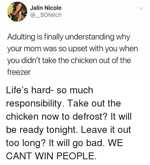 Cant Win: Jalin Nicole  @_SOfetch  Adulting is finally understanding why  your mom was so upset with you when  you didn't take the chicken out of the  freezer Life's hard- so much responsibility. Take out the chicken now to defrost? It will be ready tonight. Leave it out too long? It will go bad. WE CANT WIN PEOPLE.