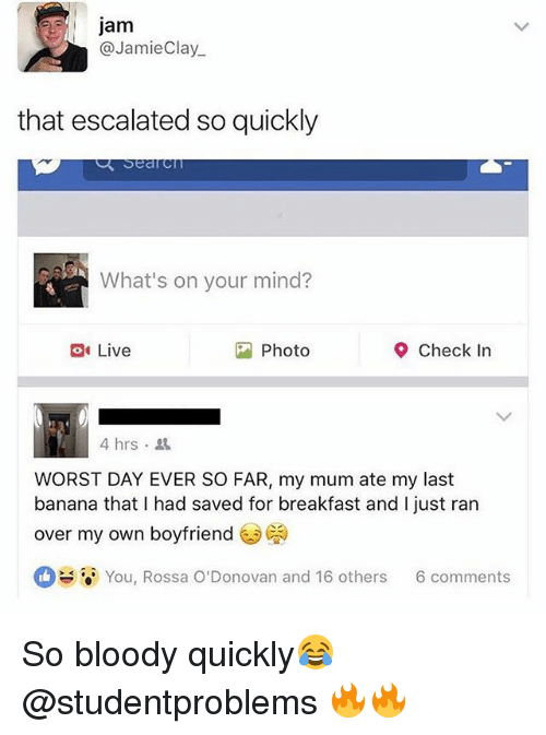 Banana, Breakfast, and Live: jam  @JamieClay  that escalated so quickly  What's on your mind?  Live  Photo  Check In  4hrs .  WORST DAY EVER SO FAR, my mum ate my last  banana that I had saved for breakfast and I just ran  over my own boyfriend  ㅇ  You, Rossa O'Donovan and 16 others  6 comments So bloody quickly😂 @studentproblems 🔥🔥