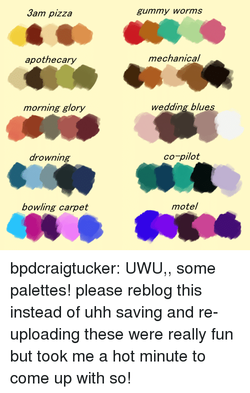morning glory: Jam pizza  gummy worms  apothecary  mechanical  morning glory  wedding blues  arowning  co-pilot  bowling carpet  motel bpdcraigtucker:  UWU,, some palettes! please reblog this instead of uhh saving and re-uploading these were really fun but took me a hot minute to come up with so!