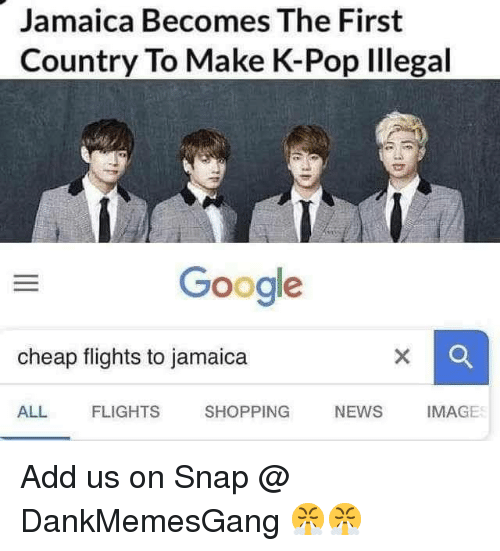 K-pop: Jamaica Becomes The First  Country To Make K-Pop Illegal  Google  cheap flights to jamaica  ALL  FLIGHTS  SHOPPING  NEWS IMAGE Add us on Snap @ DankMemesGang 😤😤