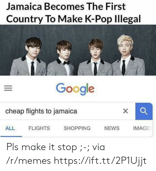 K-pop: Jamaica Becomes The First  Country To Make K-Pop Illegal  Google  cheap flights to jamaica  ALL  FLIGHTS  SHOPPING  NEWS  IMAGE Pls make it stop ;-; via /r/memes https://ift.tt/2P1Ujjt