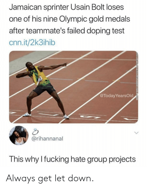 Group Projects: Jamaican sprinter Usain Bolt loses  one of his nine Olympic gold medals  after teammate's failed doping test  cnn.it/2k3ihib  @TodayYearsOld  @rihannanal  This why Ifucking hate group projects Always get let down.