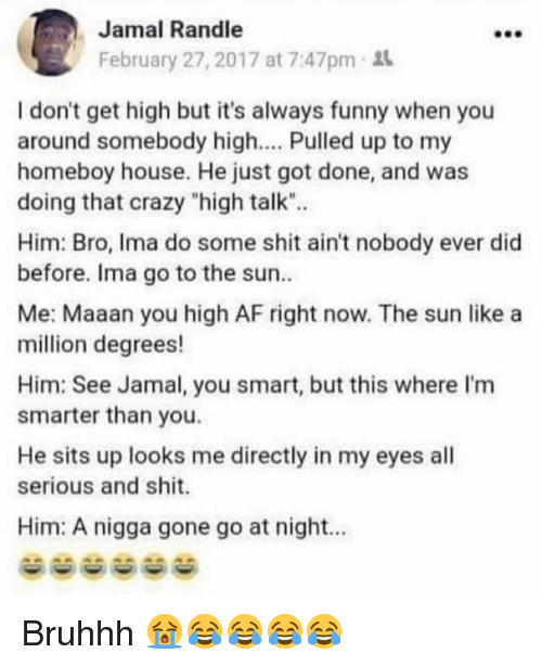 "You Smart: Jamal Randle  February 27, 2017 at 7:47pm  I don't get high but it's always funny when you  around somebody high.... Pulled up to my  homeboy house. He just got done, and was  doing that crazy ""high talk"".  Him: Bro, Ima do some shit ain't nobody ever did  before. Ima go to the sun  Me: Maaan you high AF right now. The sun like a  million degrees!  Him: See Jamal, you smart, but this where I'm  smarter than you.  He sits up looks me directly in my eyes all  serious and shit.  Him: A nigga gone go at night.. Bruhhh 😭😂😂😂😂"