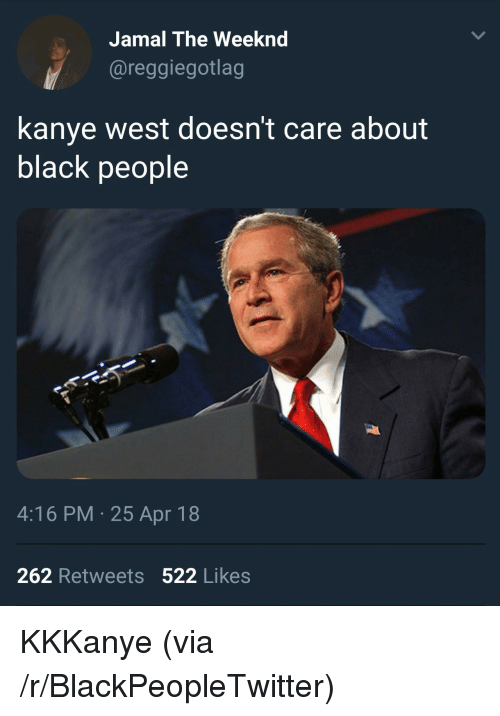 Blackpeopletwitter, Kanye, and The Weeknd: Jamal The Weeknd  @reggiegotlag  kanye west doesn't care about  black people  4:16 PM- 25 Apr 18  262 Retweets 522 Likes <p>KKKanye (via /r/BlackPeopleTwitter)</p>