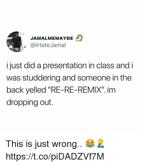"""Back, Class, and Did: JAMALMEMAYBE  @iHateJamal  i just did a presentation in class and i  was studdering and someone in the  back yelled """"RE-RE-REMIX"""". inm  dropping out. This is just wrong.. 😂🤦♂️ https://t.co/piDADZVf7M"""