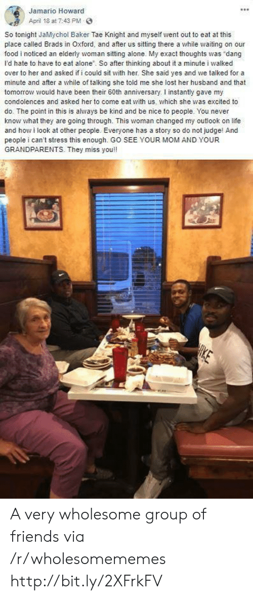 """she said yes: Jamario Howard  April 18 at 7:43 PM  So tonight JaMychol Baker Tae Knight and myself went out to eat at this  place called Brads in Oxford, and after us sitting there a while waiting on our  food i noticed an elderly woman sitting alone. My exact thoughts was """"dang  I'd hate to have to eat alone. So after thinking about it a minute i walked  over to her and asked if i could sit with her. She said yes and we talked for a  minute and after a while of talking she told me she lost her husband and that  tomorrow would have been their 60th anniversary. I instantly gave my  condolences and asked her to come eat with us, which she was excited to  do. The point in this is always be kind and be nice to people. You never  know what they are going through. This woman changed my outlook on life  and how i look at other people. Everyone has a story so do not judge! Anc  people i can't stress this enough. GO SEE YOUR MOM AND YOUR  GRANDPARENTS. They miss you!! A very wholesome group of friends via /r/wholesomememes http://bit.ly/2XFrkFV"""