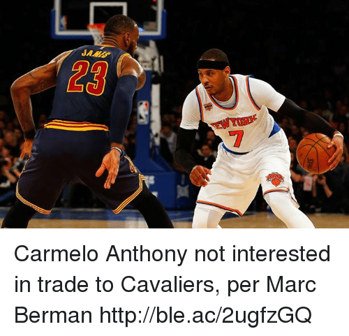 Carmelo Anthony, Cavaliers, and Http: JAMB  23  EWYOR Carmelo Anthony not interested in trade to Cavaliers, per Marc Berman http://ble.ac/2ugfzGQ