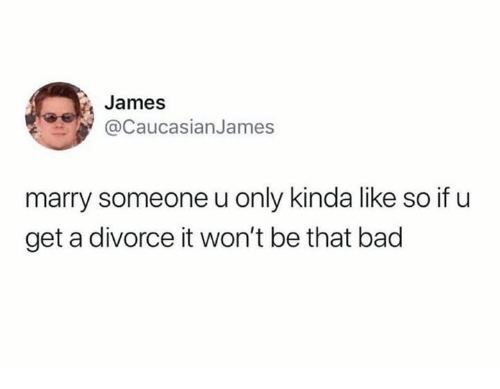 Kinda Like: James  aCaucasianJames  marry someone u only kinda like so if u  get a divorce it won't be that bad