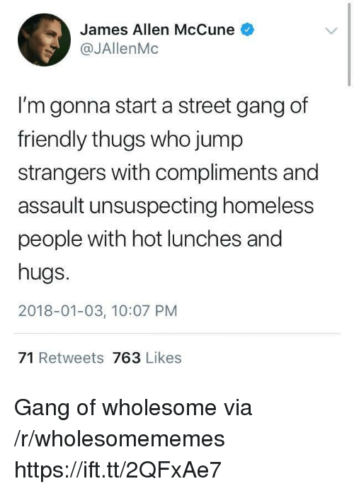 thugs: James Allen McCune  @JAllenMc  I'm gonna start a street gang of  friendly thugs who jump  strangers with compliments and  assault unsuspecting homeless  people with hot lunches and  hugs.  2018-01-03, 10:07 PM  71 Retweets 763 Likes Gang of wholesome via /r/wholesomememes https://ift.tt/2QFxAe7