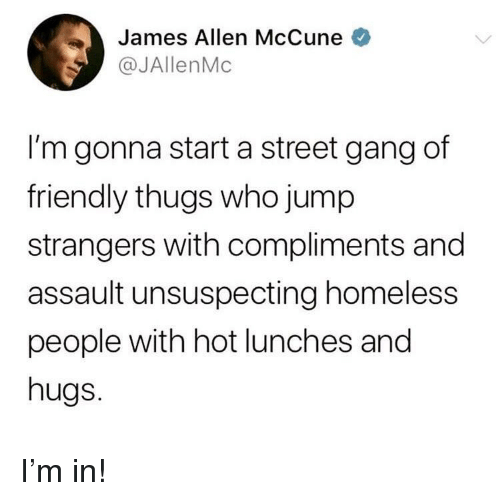 thugs: James Allen McCune  @JAllenMc  I'm gonna start a street gang df  friendly thugs who jump  strangers with compliments and  assault unsuspecting homeless  people with hot lunches and  hugs. I'm in!
