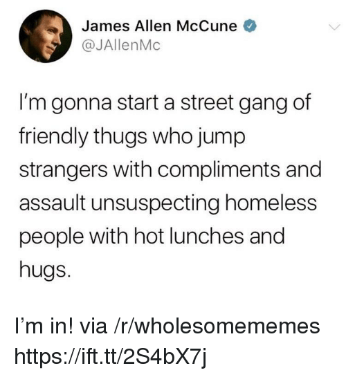 thugs: James Allen McCune  @JAllenMc  I'm gonna start a street gang df  friendly thugs who jump  strangers with compliments and  assault unsuspecting homeless  people with hot lunches and  hugs. I'm in! via /r/wholesomememes https://ift.tt/2S4bX7j