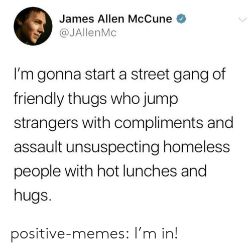 thugs: James Allen McCune  @JAllenMc  I'm gonna start a street gang df  friendly thugs who jump  strangers with compliments and  assault unsuspecting homeless  people with hot lunches and  hugs. positive-memes:  I'm in!