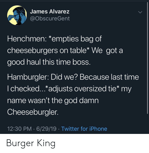Burger King: James Alvarez  @ObscureGent  Henchmen: *empties bag of  cheeseburgers on table* We got a  good haul this time boss.  Hamburgler: Did we? Because last time  I checked...*adjusts oversized tie* my  name wasn't the god damn  Cheeseburgler.  12:30 PM 6/29/19 Twitter for iPhone Burger King