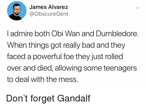 Gandalf: James Alvarez  @obscureGent  l admire both Obi Wan and Dumbledore.  When things got really bad and they  faced a powerful foe they just rolled  over and died, allowing some teenagers  to deal with the mess. Don't forget Gandalf