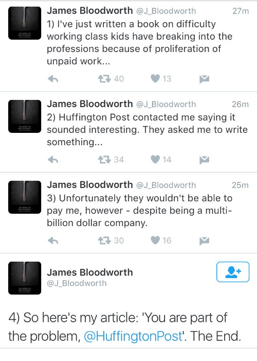 Huffington Post: James Bloodworth @J_Bloodworth  1) l've just written a book on difficulty  working class kids have breaking into the  professions because of proliferation of  unpaid work..  27m  40  13  James Bloodworth @J_Bloodworth  2) Huffington Post contacted me saying it  sounded interesting. They asked me to write  something..  26m  34  14  James Bloodworth @J_Bloodworth  3) Unfortunately they wouldn't be able to  pay me, however - despite being a multi-  billion dollar company.  25m  30  16  James Bloodworth  @J_Bloodworth  4) So here's my article: You are part of  the problem, @HuffingtonPost'. The End