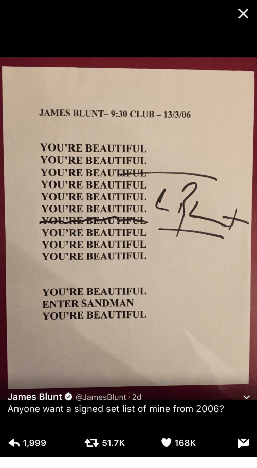 Entering Sandman: JAMES BLUNT- 9:30 CLUB 13/3/06  YOU'RE BEAUTIFUL  YOU'RE BEAUTIFUL  YOU'RE BEAU RHEHT  YOU'RE BEAUTIFUL  YOU'RE BEAUTIFUL  YOU'RE BEAUTIFUL  YOU'RE BEAUTIFUL  YOU'RE BEAUTIFUL  YOU'RE BEAUTIFUL  YOU'RE BEAUTIFUL  ENTER SANDMAN  YOU'RE BEAUTIFUL  James Blunt  @James Blunt 2d  Anyone want a signed set list of mine from 2006?  168K  t 51.7K  1,999