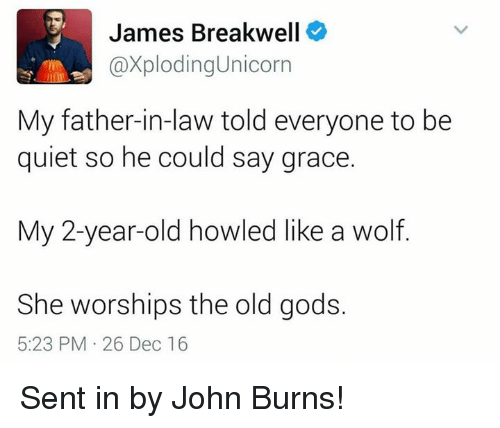 father in law: James Breakwell  axploding Unicorn  My father-in-law told everyone to be  quiet so he could say grace.  My 2-year-old howled like a wolf.  She worships the old gods.  5:23 PM 26 Dec 16 Sent in by John Burns!