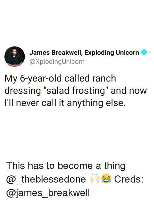 "frosting: James Breakwell, Exploding Unicorn  @XplodingUnicorn  My 6-year-old called ranch  dressing ""salad frosting"" and now  I'll never call it anything else. This has to become a thing @_theblessedone 🙌🏻😂 Creds: @james_breakwell"