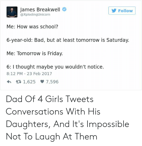 Tomorrow Is Friday: James Breakwell  Follow  @XplodingUnicorn  Me: How was school?  6-year-old: Bad, but at least tomorrow is Saturday.  Me: Tomorrow is Friday.  6:I thought maybe you wouldn't notice.  8:12 PM 23 Feb 2017  t1,625 7,596 Dad Of 4 Girls Tweets Conversations With His Daughters, And It's Impossible Not To Laugh At Them