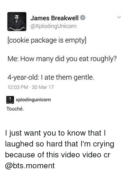 marred: James Breakwell  @xplodingunicorn  cookie package is emptyl  Me: How many did you eat roughly?  4-year-old: ate them gentle.  12:03 PM 30 Mar 17  xplodingunicorn  Touché. I just want you to know that I laughed so hard that I'm crying because of this video video cr @bts.moment