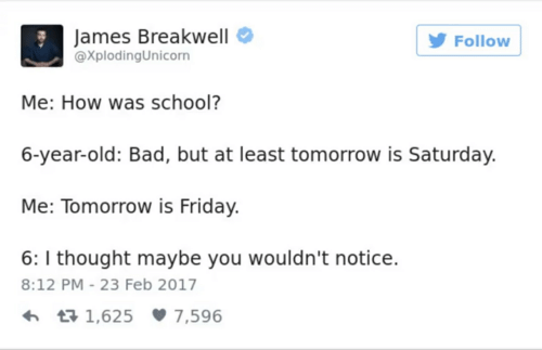 Tomorrow Is Friday: James Breakwell  @XplodingUnicorn  Follow  Me: How was school?  6-year-old: Bad, but at least tomorrow is Saturday.  Me: Tomorrow is Friday.  6: I thought maybe you wouldn't notice.  8:12 PM 23 Feb 2017  h t 1,625 7,596