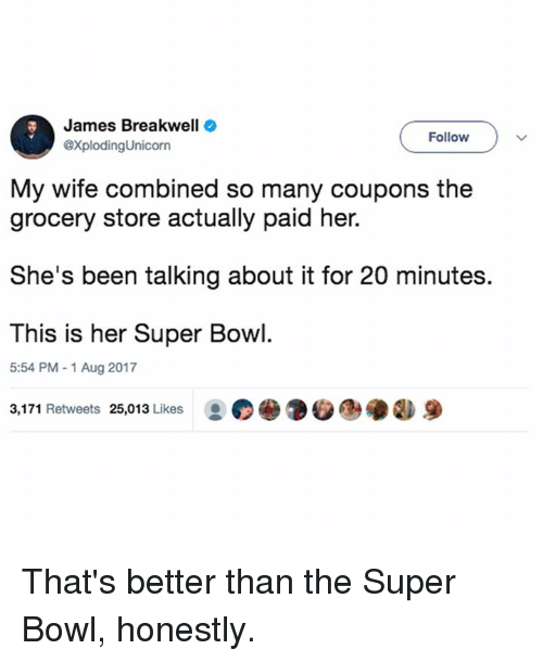 Memes, Super Bowl, and Wife: James Breakwell  @XplodingUnicorn  Follow  My wife combined so many coupons the  grocery store actually paid her.  She's been talking about it for 20 minutes.  This is her Super Bowl.  5:54 PM -1 Aug 2017  3,171 Retweets 25,013 Likes .の  9 That's better than the Super Bowl, honestly.