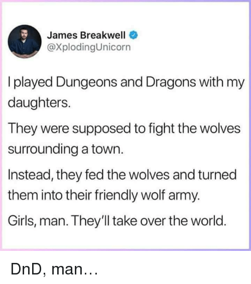 dungeons: James Breakwell  @XplodingUnicorn  I played Dungeons and Dragons with my  daughters.  They were supposed to fight the wolves  surrounding a town.  Instead, they fed the wolves and turned  them into their friendly wolf army.  Girls, man. They'll take over the world <p>DnD, man&hellip;</p>