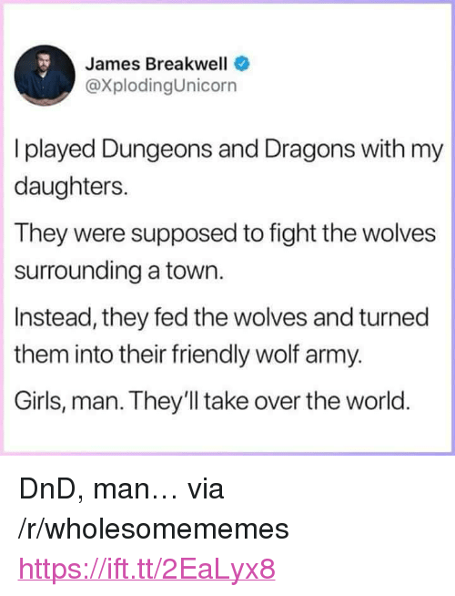 "dungeons: James Breakwell  @XplodingUnicorn  I played Dungeons and Dragons with my  daughters.  They were supposed to fight the wolves  surrounding a town.  Instead, they fed the wolves and turned  them into their friendly wolf army.  Girls, man. They'll take over the world <p>DnD, man&hellip; via /r/wholesomememes <a href=""https://ift.tt/2EaLyx8"">https://ift.tt/2EaLyx8</a></p>"