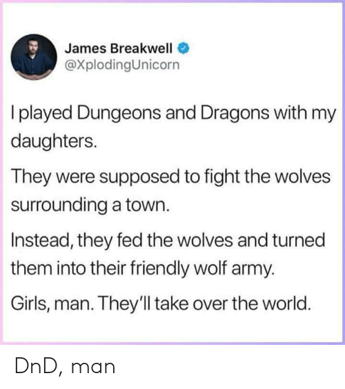 dungeons: James Breakwell  @XplodingUnicorn  I played Dungeons and Dragons with my  daughters.  They were supposed to fight the wolves  surrounding a town.  Instead, they fed the wolves and turned  them into their friendly wolf army.  Girls, man. They'll take over the world DnD, man