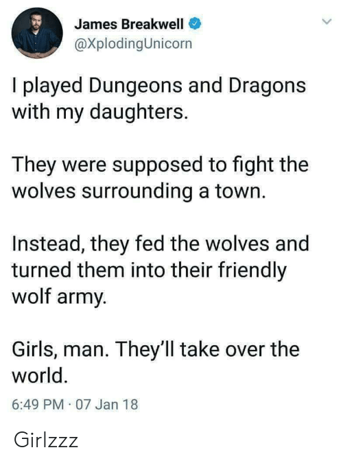 dungeons: James Breakwell  @XplodingUnicorn  I played Dungeons and Dragons  with my daughters.  They were supposed to fight the  wolves surrounding a town.  Instead, they fed the wolves and  turned them into their friendly  wolf army.  Girls, man. They ll take over the  world.  6:49 PM 07 Jan 18 Girlzzz