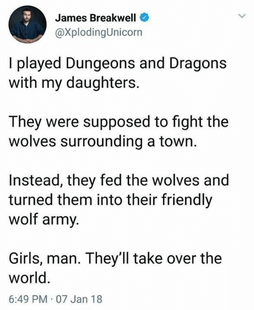dungeons: James Breakwell  @XplodingUnicorn  I played Dungeons and Dragons  with my daughters.  They were supposed to fight the  wolves surrounding a town.  Instead, they fed the wolves and  turned them into their friendly  wolf army  Girls, man. They'll take over the  world  6:49 PM 07 Jan 18