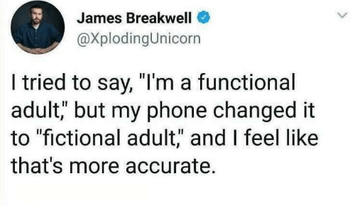 "Fictional: James Breakwell  @XplodingUnicorn  I tried to say, ""I'm a functional  adult, but my phone changed it  to ""fictional adult,"" and I feel like  that's more accurate."