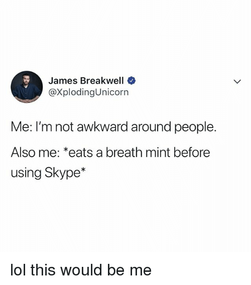 Lol, Awkward, and Skype: James Breakwell  @XplodingUnicorn  Me: I'm not awkward around people.  Also me: *eats a breath mint before  using Skype* lol this would be me