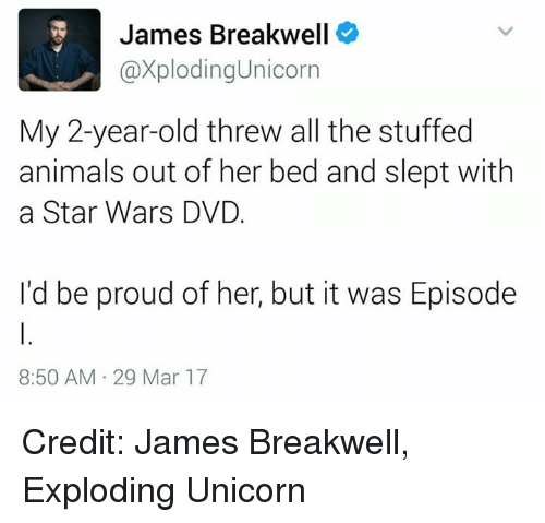 unicorns: James Breakwell  @XplodingUnicorn  My 2-year-old threw all the stuffed  animals out of her bed and slept with  a Star Wars DVD.  I'd be proud of her, but it was Episode  8:50 AM 29 Mar 17 Credit: James Breakwell, Exploding Unicorn
