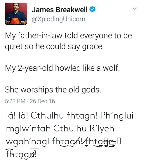 father in law: James Breakwell  XplodingUnicorn  My father-in-law told everyone to be  quiet so he could say grace.  My 2-year-old howled like a wolf.  She worships the old gods.  5:23 PM 26 Dec 16 Iä! Iä! Cthulhu fhtagn! Ph'nglui mglw'nfah Cthulhu R'lyeh wgah'nagl f͘ht͜agn̸! f̸̱̩ht͜a̙̫͙̮̭̭g̶͚̖͈n̵̳!̴̣͕͎͖̺̖ f͏͡h̵t͏ągn̷͞!̷́