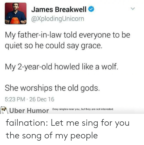 father in law: James Breakwell  @XplodingUnicorn  My father-in-law told everyone to be  quiet so he could say grace.  My 2-year-old howled like a wolf.  She worships the old gods.  5:23 PM 26 Dec 16  Uber Humor sexy singles near you,but they are notinerested failnation:  Let me sing for you the song of my people
