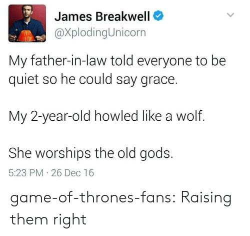 father in law: James Breakwell  XplodingUnicorn  My father-in-law told everyone to be  quiet so he could say grace.  My 2-year-old howled like a wolf.  She worships the old gods.  5:23 PM 26 Dec 16 game-of-thrones-fans:  Raising them right