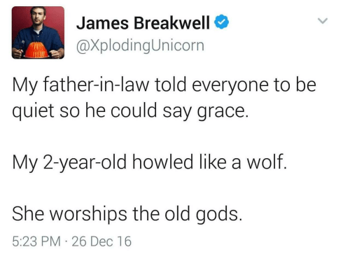 father in law: James Breakwell  @XplodingUnicorn  My father-in-law told everyone to be  quiet so he could say grace.  My 2-year-old howled like a wolf  She worships the old gods.  5:23 PM 26 Dec 16