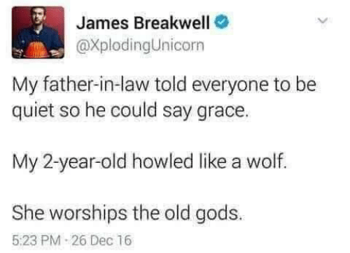 father in law: James Breakwell  @XplodingUnicorn  My father-in-law told everyone to be  quiet so he could say grace.  My 2-year-old howled like a wolf.  She worships the old gods.  5:23 PM 26 Dec 16