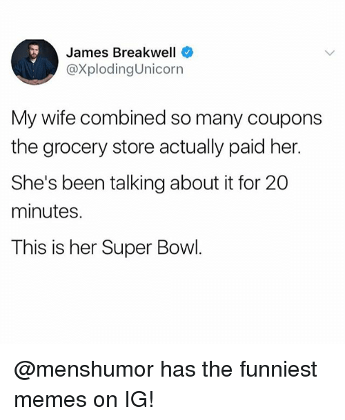 Funny, Meme, and Memes: James Breakwell  @XplodingUnicorn  My wife combined so many coupons  the grocery store actually paid her.  She's been talking about it for 20  minutes.  This is her Super Bowl. @menshumor has the funniest memes on IG!