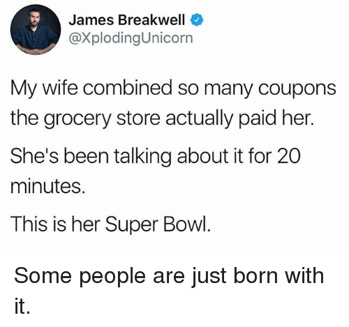 Funny, Super Bowl, and Wife: James Breakwell  @XplodingUnicorn  My wife combined so many coupons  the grocery store actually paid her.  She's been talking about it for 20  minutes.  This is her Super Bowl Some people are just born with it.